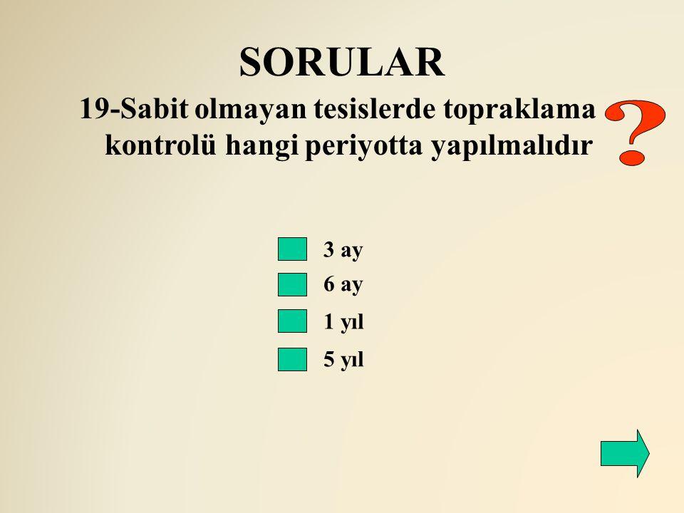 SORULAR 6 ay 19-Sabit olmayan tesislerde topraklama kontrolü hangi periyotta yapılmalıdır 3 ay 1 yıl 5 yıl