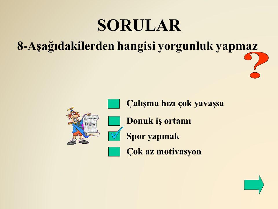 SORULAR Çalışma hızı çok yavaşsa Donuk iş ortamı 8-Aşağıdakilerden hangisi yorgunluk yapmaz Spor yapmak Çok az motivasyon