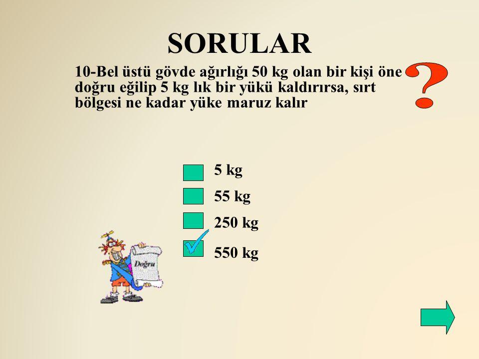 SORULAR 5 kg 55 kg 250 kg 550 kg 10-Bel üstü gövde ağırlığı 50 kg olan bir kişi öne doğru eğilip 5 kg lık bir yükü kaldırırsa, sırt bölgesi ne kadar y