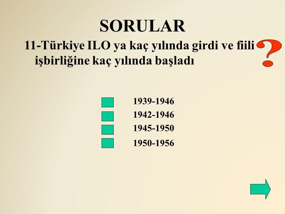 SORULAR 1942-1946 11-Türkiye ILO ya kaç yılında girdi ve fiili işbirliğine kaç yılında başladı 1939-1946 1945-1950 1950-1956