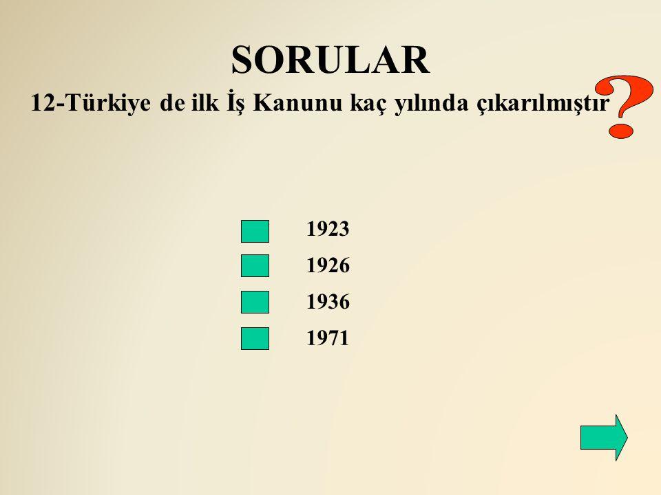 SORULAR 1926 12-Türkiye de ilk İş Kanunu kaç yılında çıkarılmıştır 1923 1936 1971