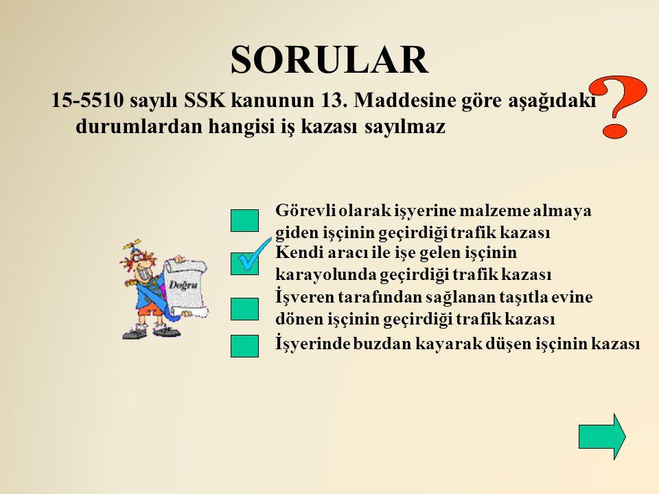 SORULAR Kendi aracı ile işe gelen işçinin karayolunda geçirdiği trafik kazası 15-5510 sayılı SSK kanunun 13. Maddesine göre aşağıdaki durumlardan hang