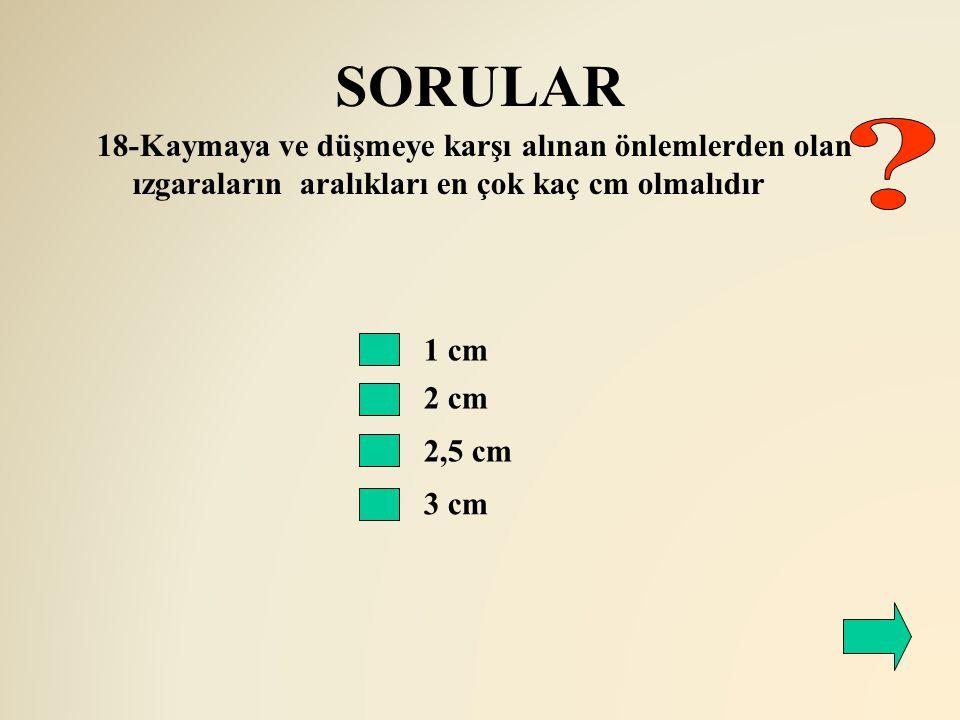 SORULAR 2 cm 18-Kaymaya ve düşmeye karşı alınan önlemlerden olan ızgaraların aralıkları en çok kaç cm olmalıdır 1 cm 2,5 cm 3 cm