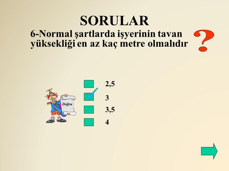 SORULAR 2,5 3 6-Normal şartlarda işyerinin tavan yüksekliği en az kaç metre olmalıdır 3,5 4