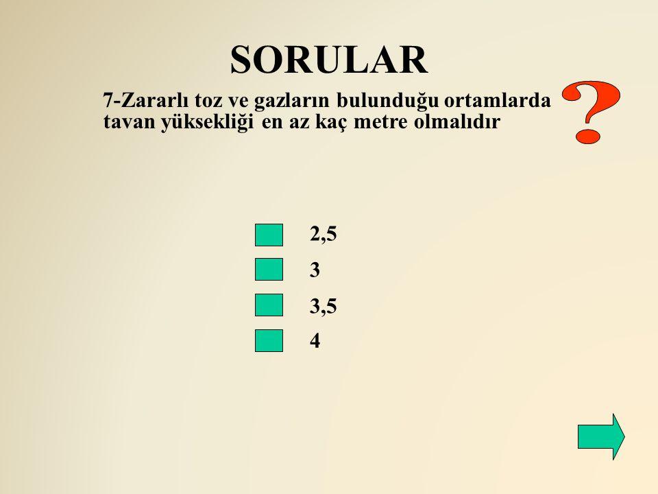 SORULAR 2,5 3 3,5 4 7-Zararlı toz ve gazların bulunduğu ortamlarda tavan yüksekliği en az kaç metre olmalıdır