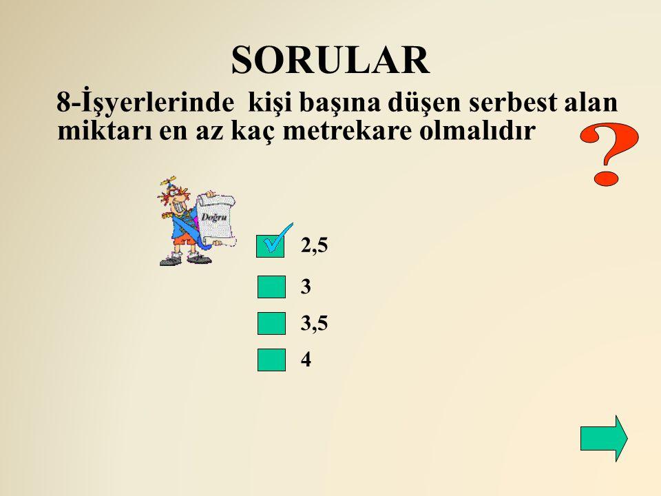 SORULAR 2,5 3 3,5 4 8-İşyerlerinde kişi başına düşen serbest alan miktarı en az kaç metrekare olmalıdır