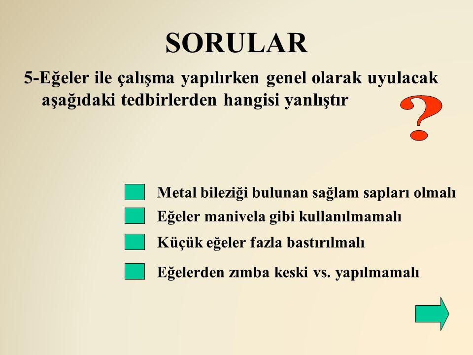 SORULAR Metal bileziği bulunan sağlam sapları olmalı Eğeler manivela gibi kullanılmamalı 5-Eğeler ile çalışma yapılırken genel olarak uyulacak aşağıda