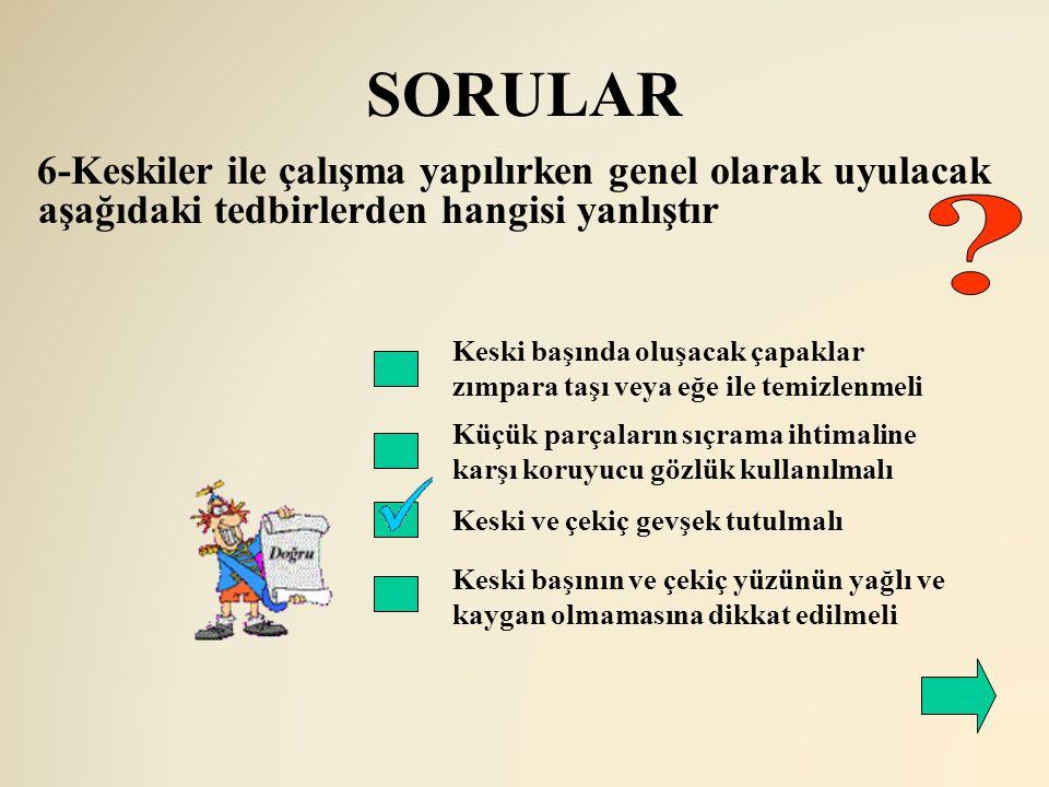 SORULAR 6-Keskiler ile çalışma yapılırken genel olarak uyulacak aşağıdaki tedbirlerden hangisi yanlıştır Keski başında oluşacak çapaklar zımpara taşı