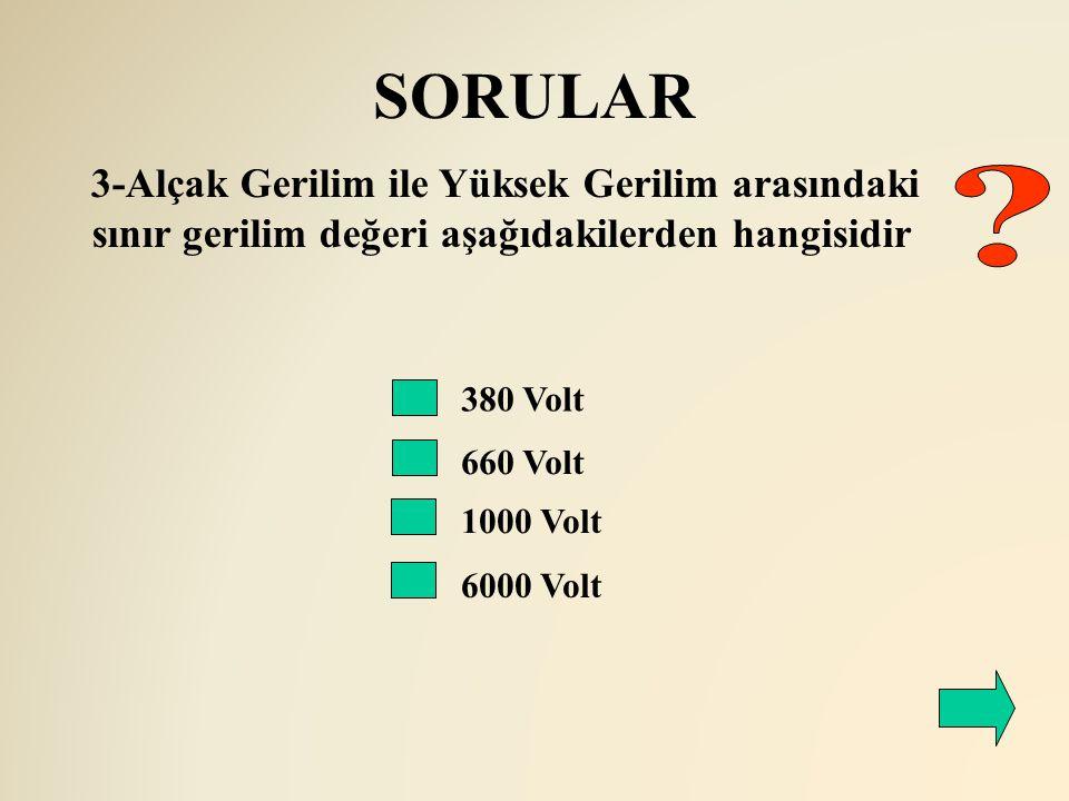 SORULAR 380 Volt 660 Volt 3-Alçak Gerilim ile Yüksek Gerilim arasındaki sınır gerilim değeri aşağıdakilerden hangisidir 1000 Volt 6000 Volt
