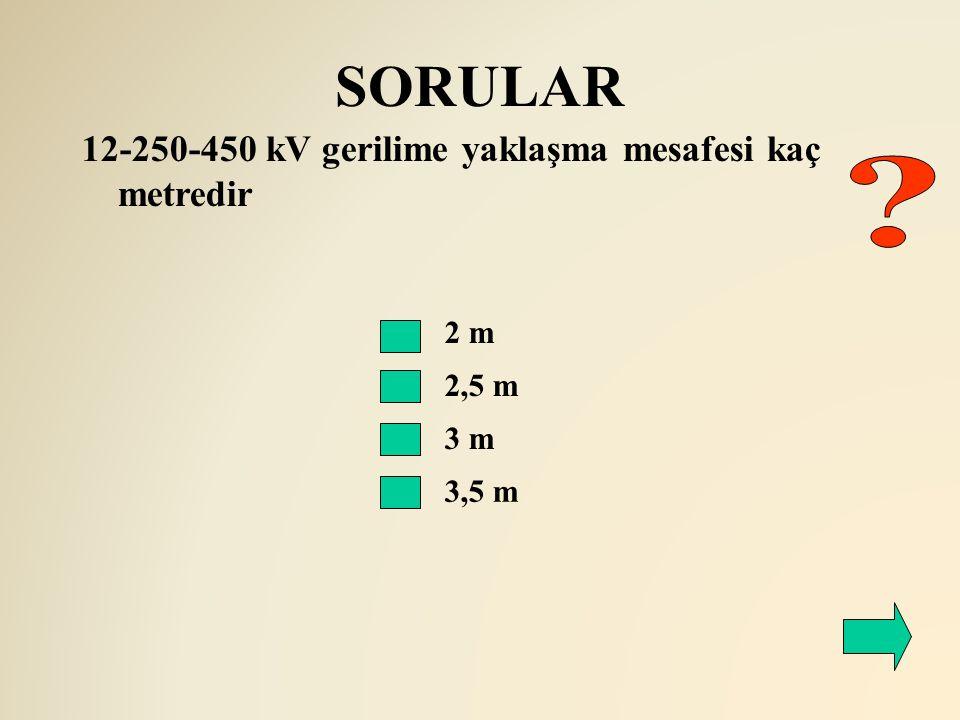 SORULAR 2,5 m 12-250-450 kV gerilime yaklaşma mesafesi kaç metredir 2 m 3 m 3,5 m