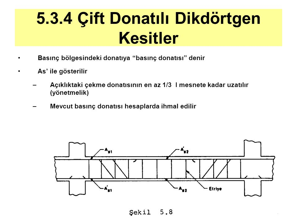 """5.3.4 Çift Donatılı Dikdörtgen Kesitler Basınç bölgesindeki donatıya """"basınç donatısı"""" denir As' ile gösterilir –Açıklıktaki çekme donatısının en az 1"""