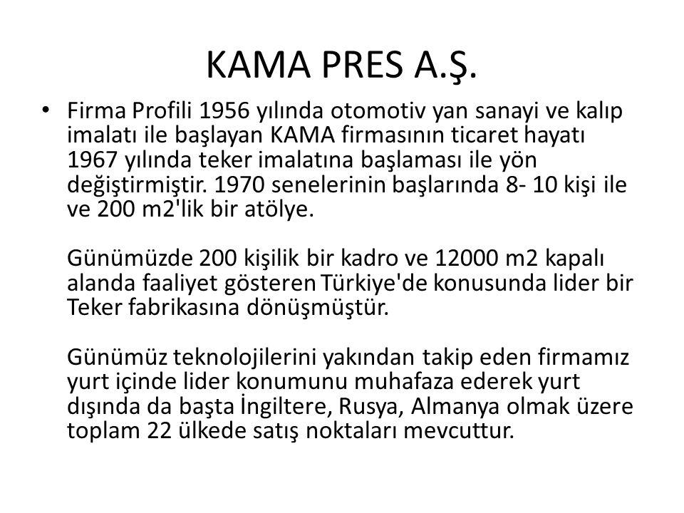 KAMA PRES A.Ş. Firma Profili 1956 yılında otomotiv yan sanayi ve kalıp imalatı ile başlayan KAMA firmasının ticaret hayatı 1967 yılında teker imalatın