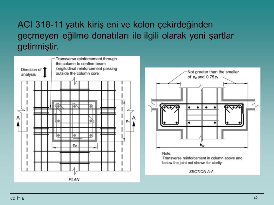 CD, İYTE 42 ACI 318-11 yatık kiriş eni ve kolon çekirdeğinden geçmeyen eğilme donatıları ile ilgili olarak yeni şartlar getirmiştir.
