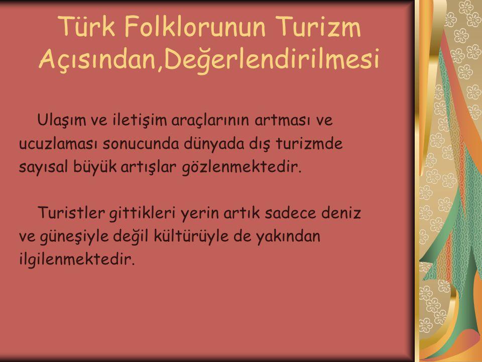 Türk Folklorunun Turizm Açısından,Değerlendirilmesi Ulaşım ve iletişim araçlarının artması ve ucuzlaması sonucunda dünyada dış turizmde sayısal büyük artışlar gözlenmektedir.
