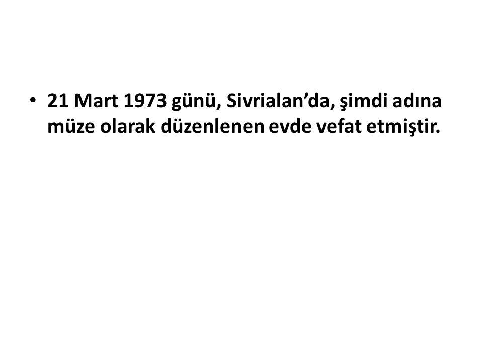 21 Mart 1973 günü, Sivrialan'da, şimdi adına müze olarak düzenlenen evde vefat etmiştir.