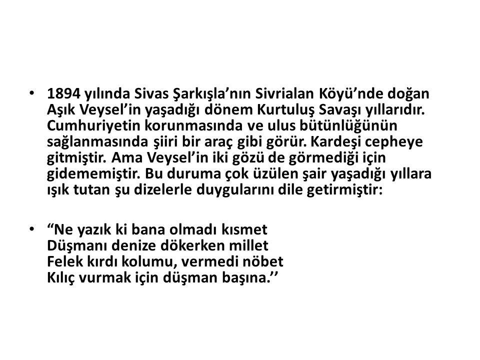 1894 yılında Sivas Şarkışla'nın Sivrialan Köyü'nde doğan Aşık Veysel'in yaşadığı dönem Kurtuluş Savaşı yıllarıdır.