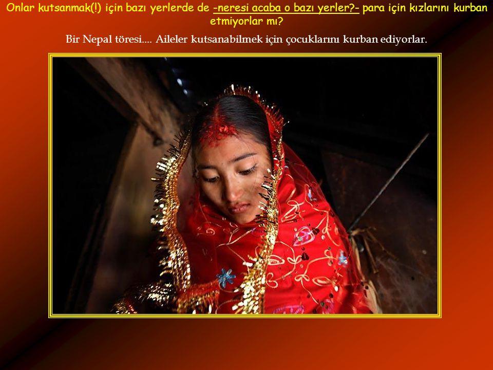 Bir Nepal töresi.... Aileler kutsanabilmek için çocuklarını kurban ediyorlar. Onlar kutsanmak(!) için bazı yerlerde de -neresi acaba o bazı yerler?- p