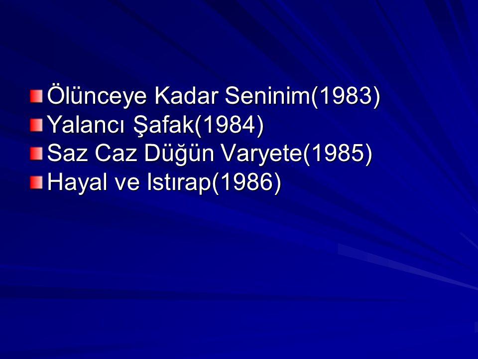 Ölünceye Kadar Seninim(1983) Yalancı Şafak(1984) Saz Caz Düğün Varyete(1985) Hayal ve Istırap(1986)