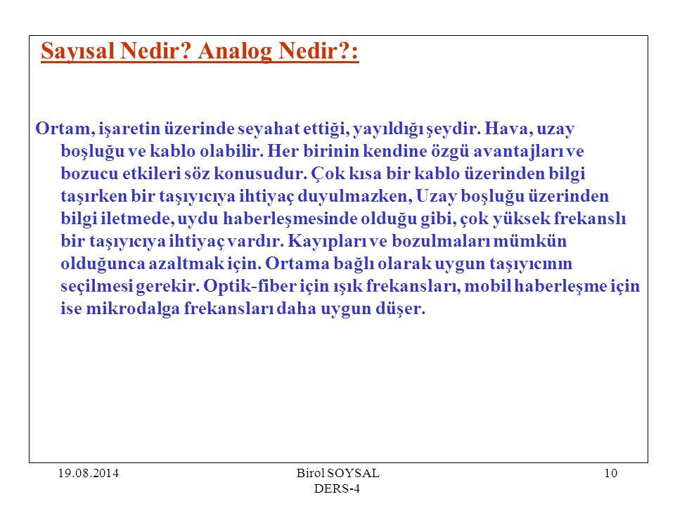 19.08.2014Birol SOYSAL DERS-4 10 Sayısal Nedir? Analog Nedir?: Ortam, işaretin üzerinde seyahat ettiği, yayıldığı şeydir. Hava, uzay boşluğu ve kablo