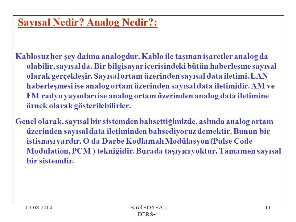 19.08.2014Birol SOYSAL DERS-4 11 Sayısal Nedir? Analog Nedir?: Kablosuz her şey daima analogdur. Kablo ile taşınan işaretler analog da olabilir, sayıs
