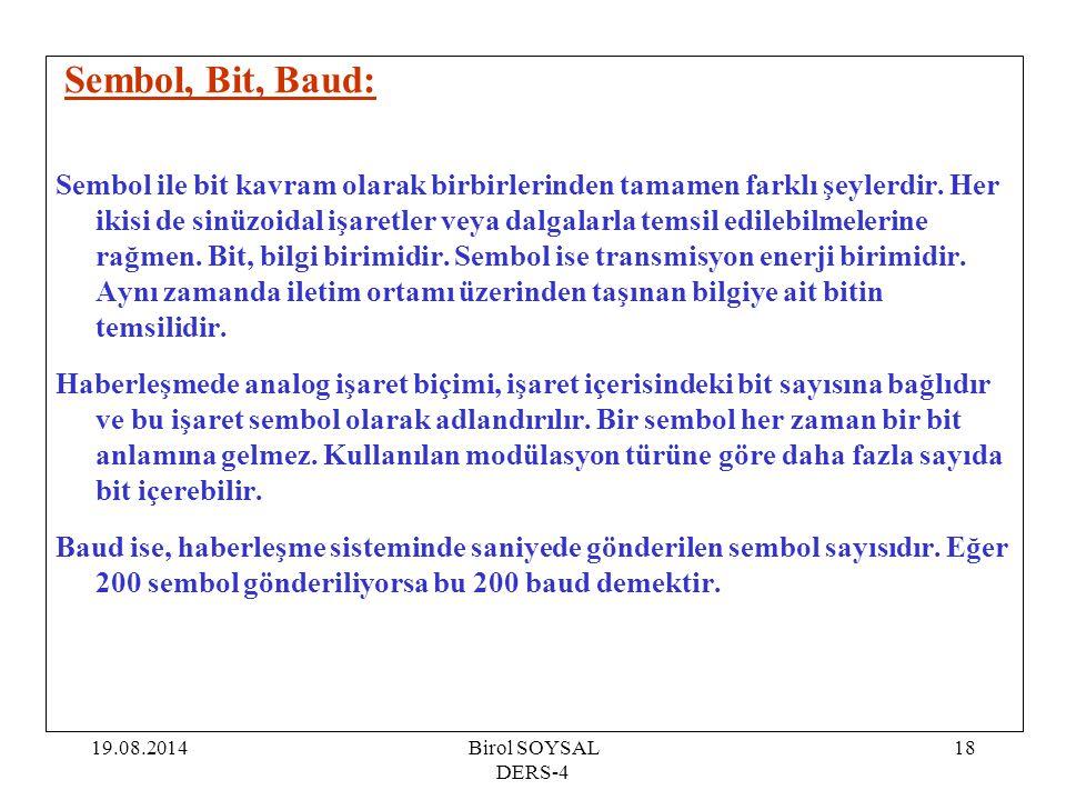 19.08.2014Birol SOYSAL DERS-4 18 Sembol, Bit, Baud: Sembol ile bit kavram olarak birbirlerinden tamamen farklı şeylerdir. Her ikisi de sinüzoidal işar