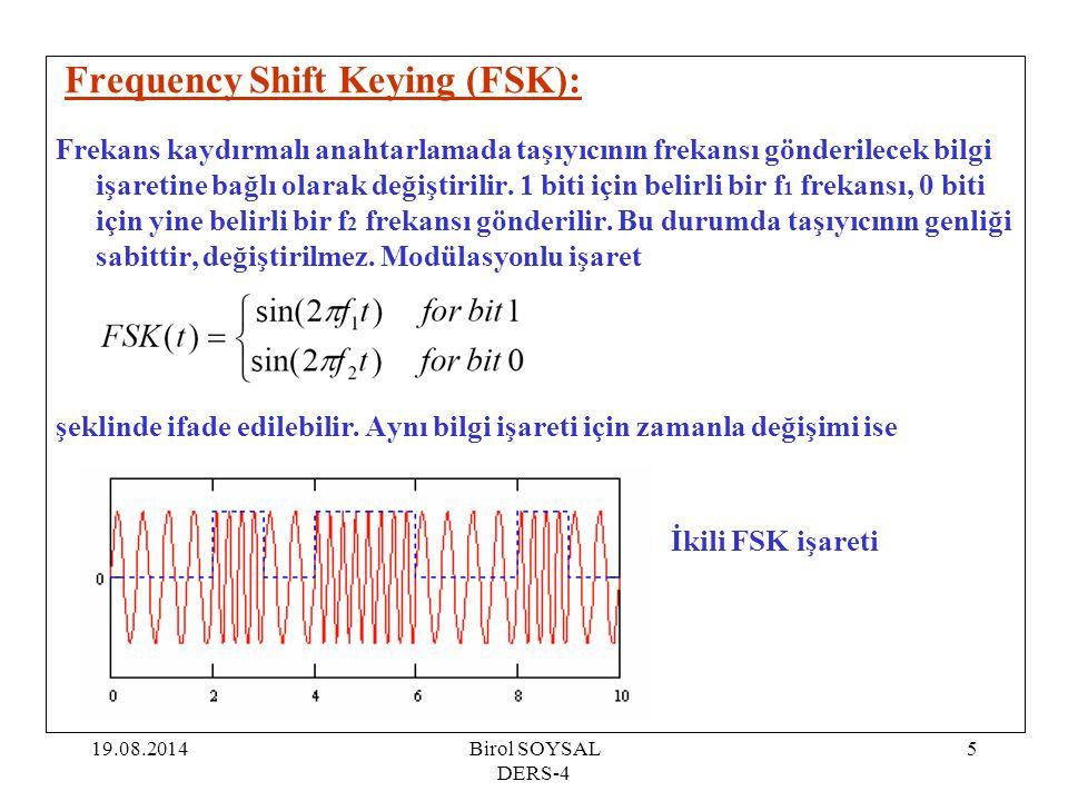 19.08.2014Birol SOYSAL DERS-4 5 Frequency Shift Keying (FSK): Frekans kaydırmalı anahtarlamada taşıyıcının frekansı gönderilecek bilgi işaretine bağlı