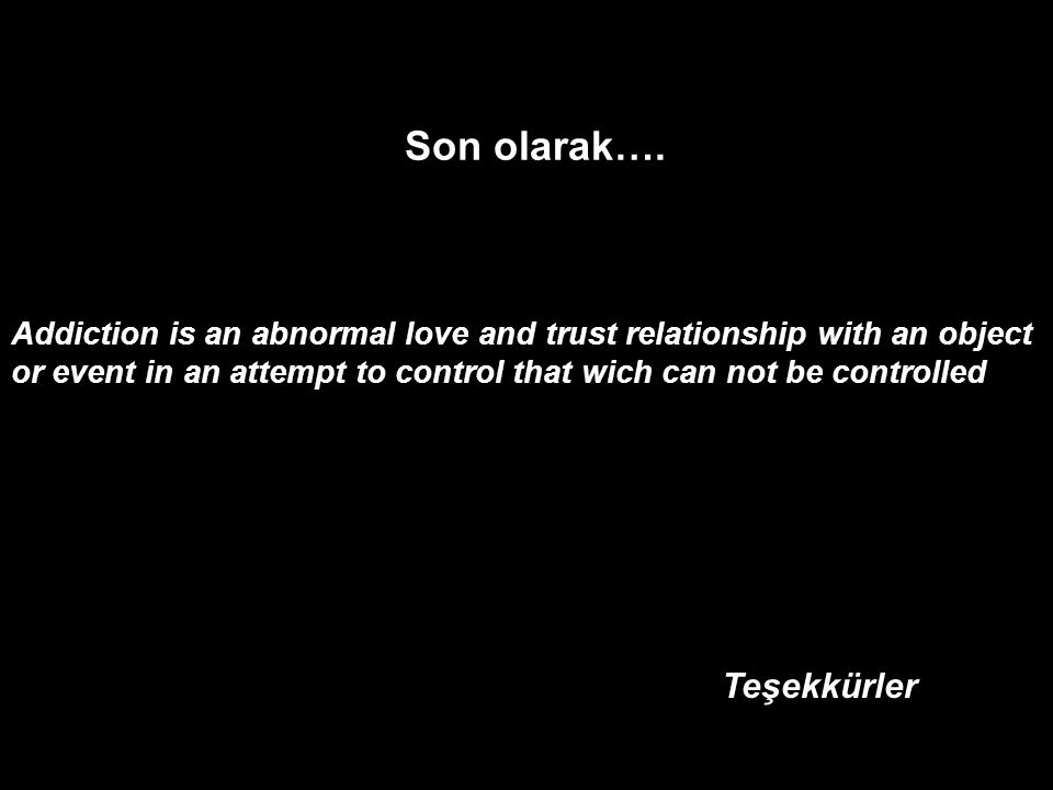 Son olarak…. Addiction is an abnormal love and trust relationship with an object or event in an attempt to control that wich can not be controlled Teş