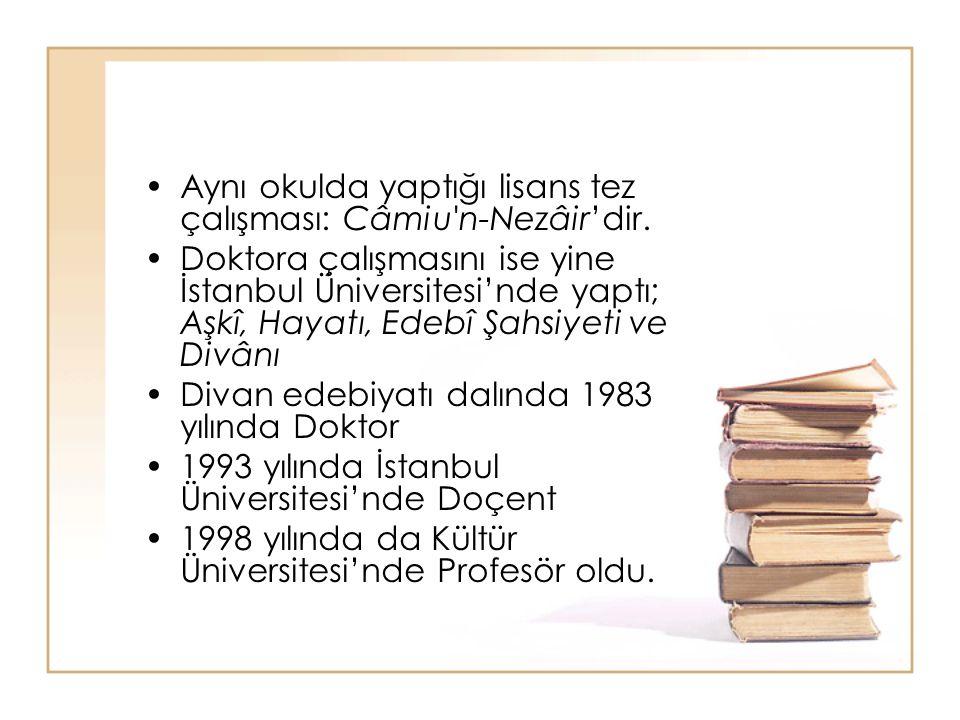 Aynı okulda yaptığı lisans tez çalışması: Câmiu'n-Nezâir'dir. Doktora çalışmasını ise yine İstanbul Üniversitesi'nde yaptı; Aşkî, Hayatı, Edebî Şahsiy