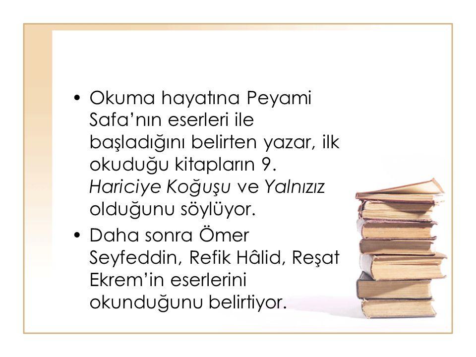 Okuma hayatına Peyami Safa'nın eserleri ile başladığını belirten yazar, ilk okuduğu kitapların 9. Hariciye Koğuşu ve Yalnızız olduğunu söylüyor. Daha