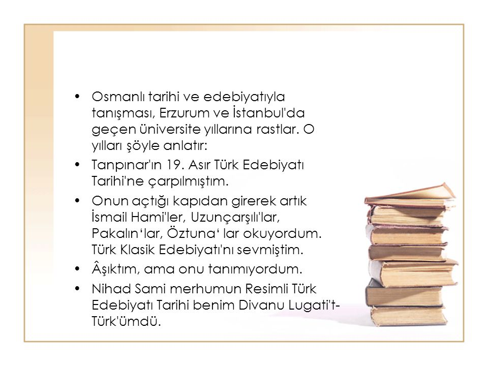 Osmanlı tarihi ve edebiyatıyla tanışması, Erzurum ve İstanbul'da geçen üniversite yıllarına rastlar. O yılları şöyle anlatır: Tanpınar'ın 19. Asır Tür