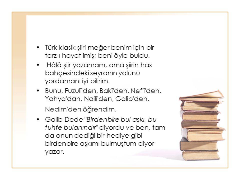 Türk klasik şiiri meğer benim için bir tarz-ı hayat imiş; beni öyle buldu. Hâlâ şiir yazamam, ama şiirin has bahçesindeki seyranın yolunu yordamanı iy
