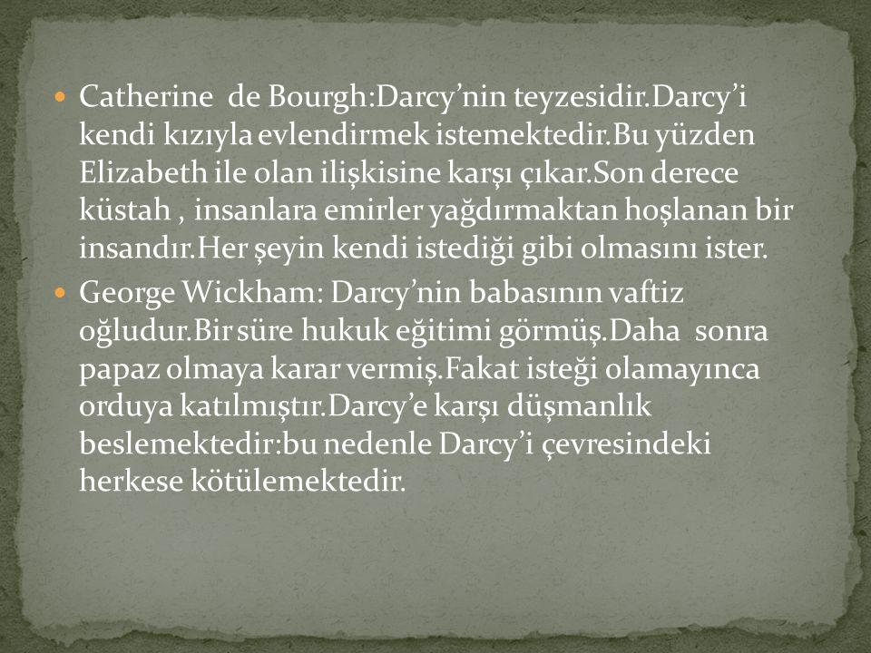 Catherine de Bourgh:Darcy'nin teyzesidir.Darcy'i kendi kızıyla evlendirmek istemektedir.Bu yüzden Elizabeth ile olan ilişkisine karşı çıkar.Son derece