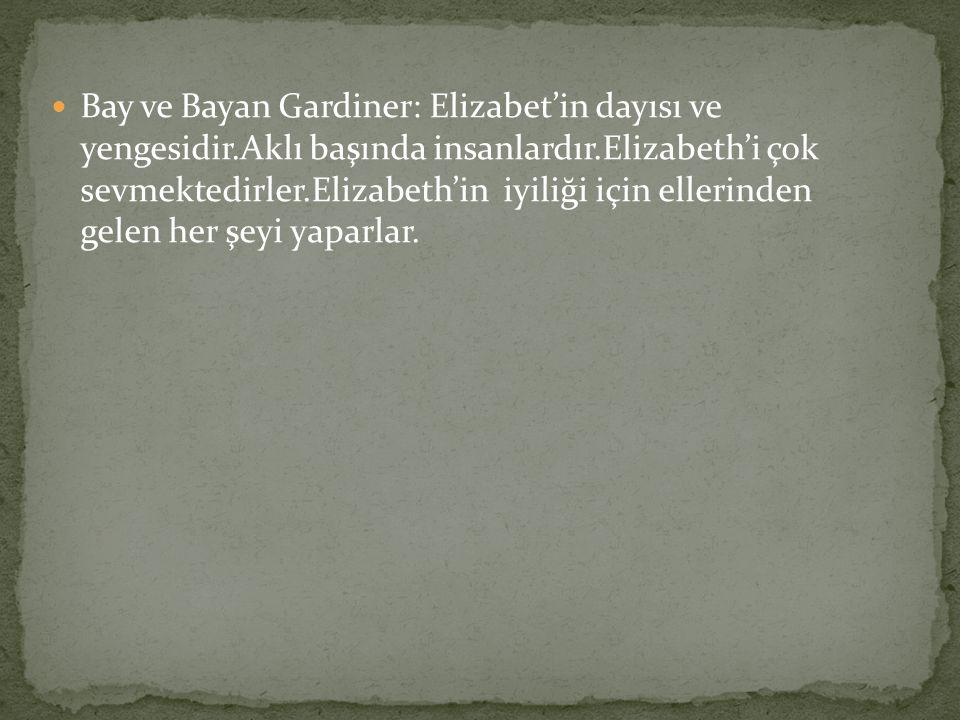 Bay ve Bayan Gardiner: Elizabet'in dayısı ve yengesidir.Aklı başında insanlardır.Elizabeth'i çok sevmektedirler.Elizabeth'in iyiliği için ellerinden gelen her şeyi yaparlar.