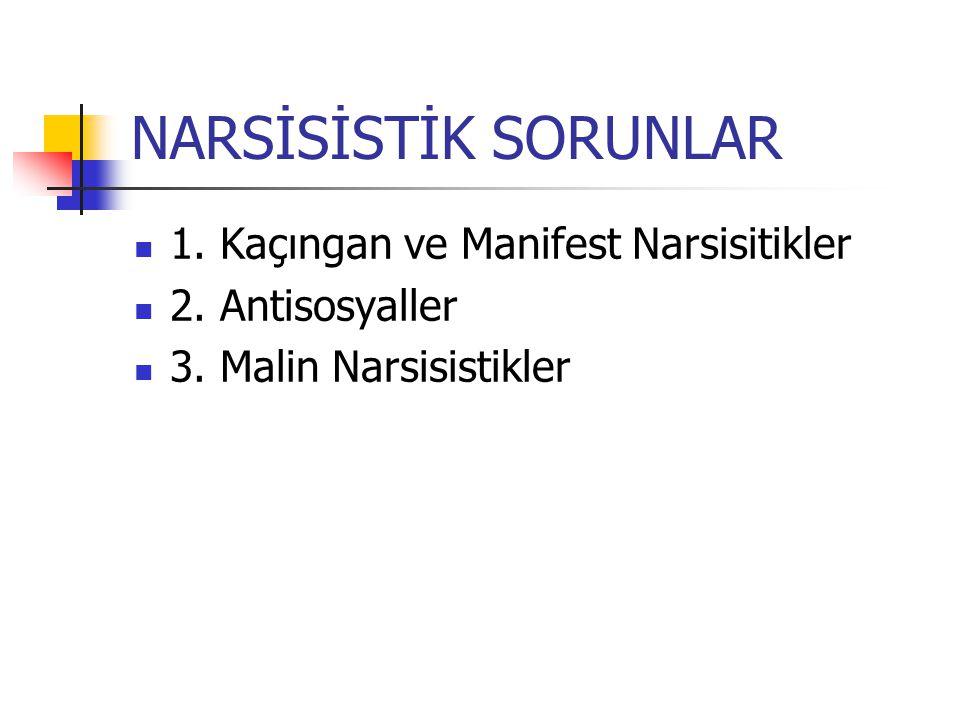 NARSİSİSTİK SORUNLAR 1. Kaçıngan ve Manifest Narsisitikler 2. Antisosyaller 3. Malin Narsisistikler