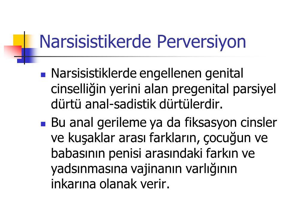 Narsisistikerde Perversiyon Narsisistiklerde engellenen genital cinselliğin yerini alan pregenital parsiyel dürtü anal-sadistik dürtülerdir. Bu anal g