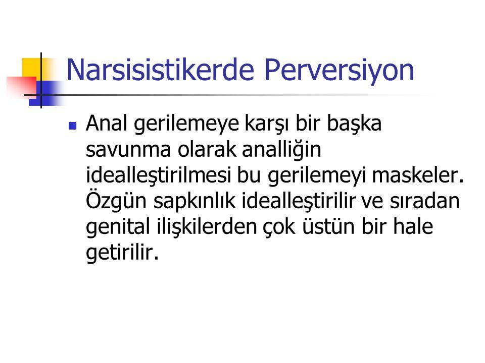 Narsisistikerde Perversiyon Anal gerilemeye karşı bir başka savunma olarak analliğin idealleştirilmesi bu gerilemeyi maskeler. Özgün sapkınlık idealle