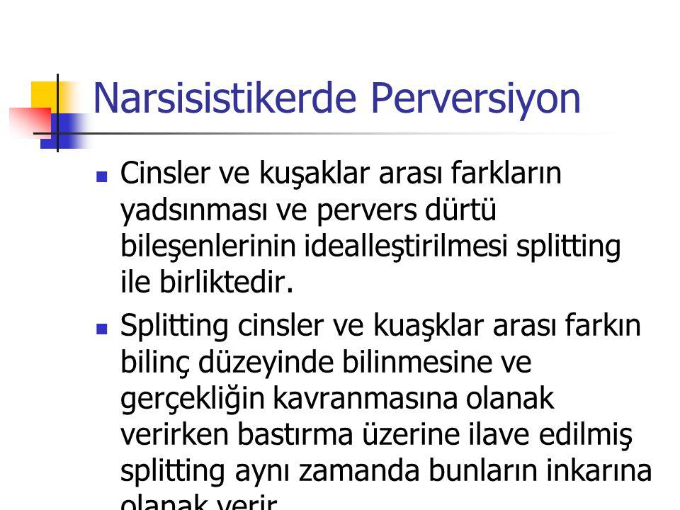 Narsisistikerde Perversiyon Cinsler ve kuşaklar arası farkların yadsınması ve pervers dürtü bileşenlerinin idealleştirilmesi splitting ile birliktedir