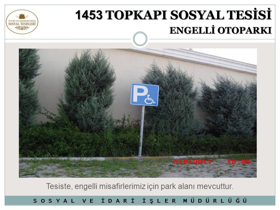 Tesiste, engelli misafirlerimiz için park alanı mevcuttur. 1453 TOPKAPI SOSYAL TESİSİ ENGELLİ OTOPARKI S O S Y A L V E İ D A R İ İ Ş L E R M Ü D Ü R L