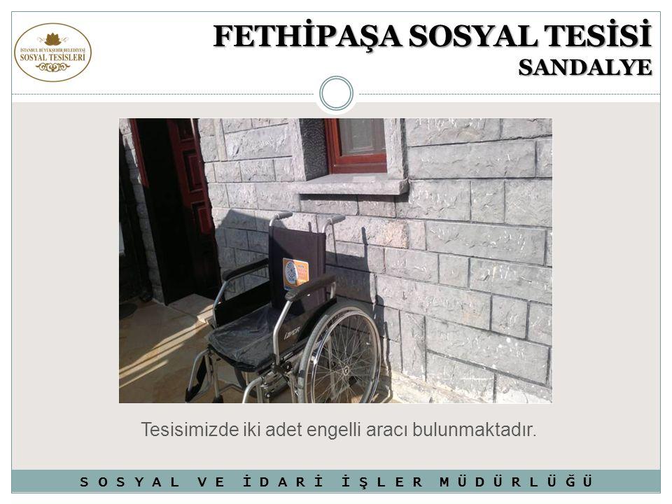 FETHİPAŞA SOSYAL TESİSİ SANDALYE Tesisimizde iki adet engelli aracı bulunmaktadır. S O S Y A L V E İ D A R İ İ Ş L E R M Ü D Ü R L Ü Ğ Ü