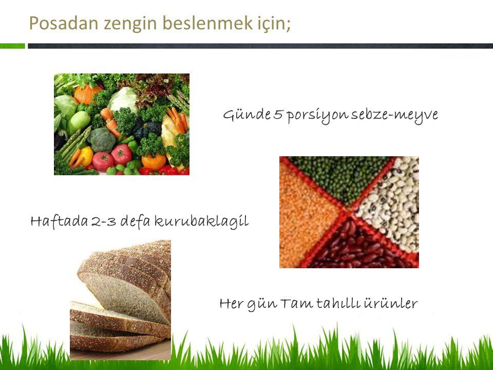 Posadan zengin beslenmek için; Günde 5 porsiyon sebze-meyve Haftada 2-3 defa kurubaklagil Her gün Tam tahıllı ürünler
