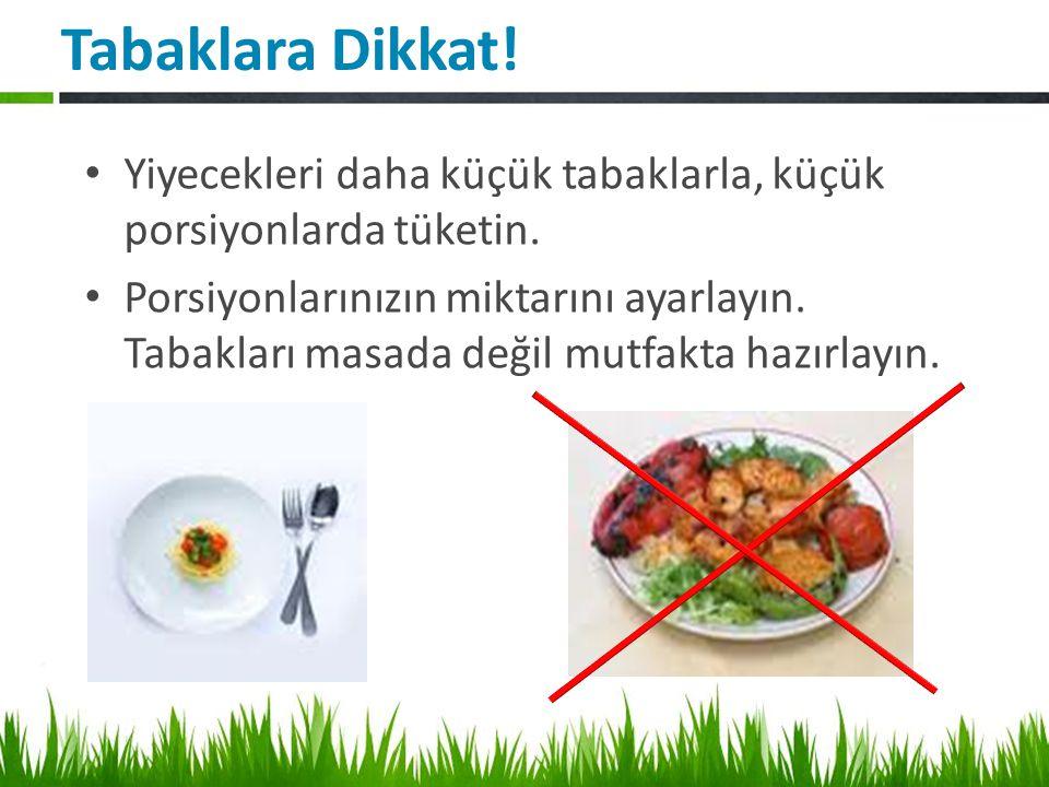 Tabaklara Dikkat.Yiyecekleri daha küçük tabaklarla, küçük porsiyonlarda tüketin.