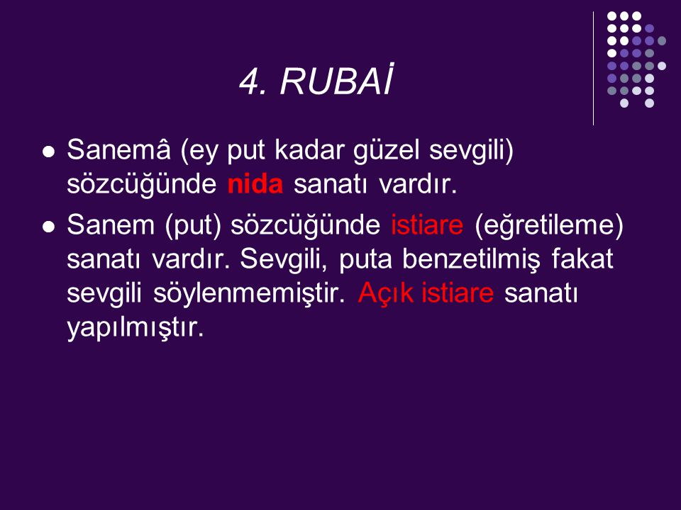 4. RUBAİ Sanemâ (ey put kadar güzel sevgili) sözcüğünde nida sanatı vardır. Sanem (put) sözcüğünde istiare (eğretileme) sanatı vardır. Sevgili, puta b