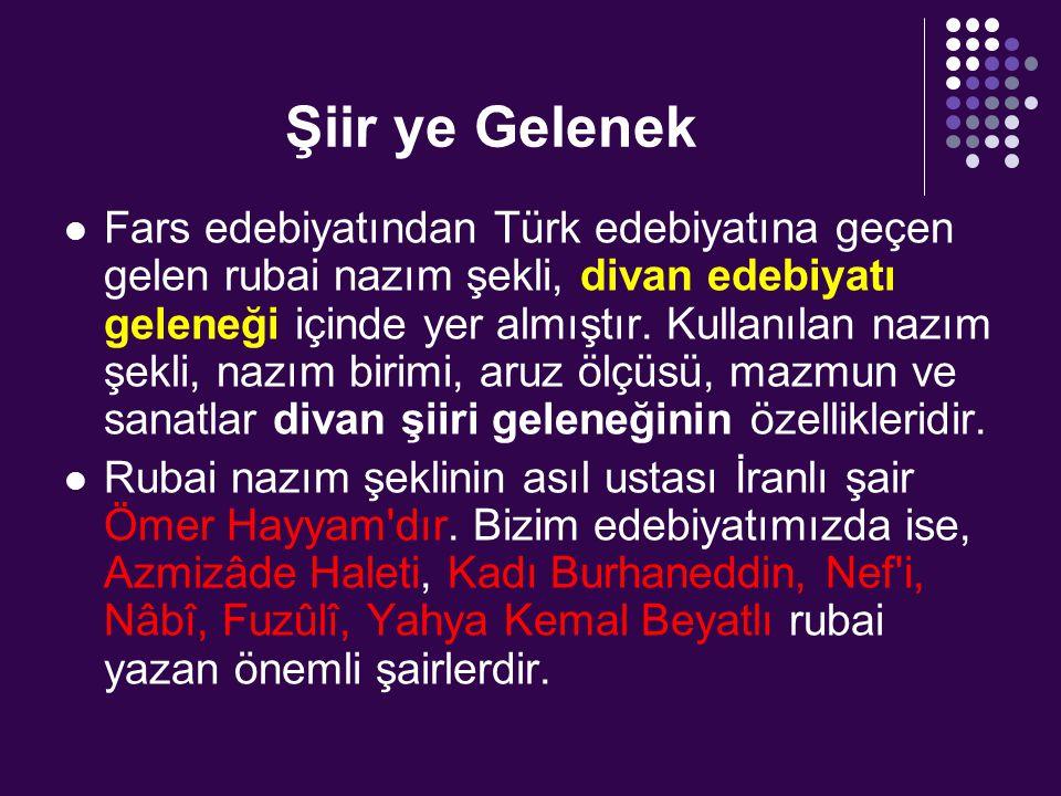Şiir ye Gelenek Fars edebiyatından Türk edebiyatına geçen gelen rubai nazım şekli, divan edebiyatı geleneği içinde yer almıştır. Kullanılan nazım şekl