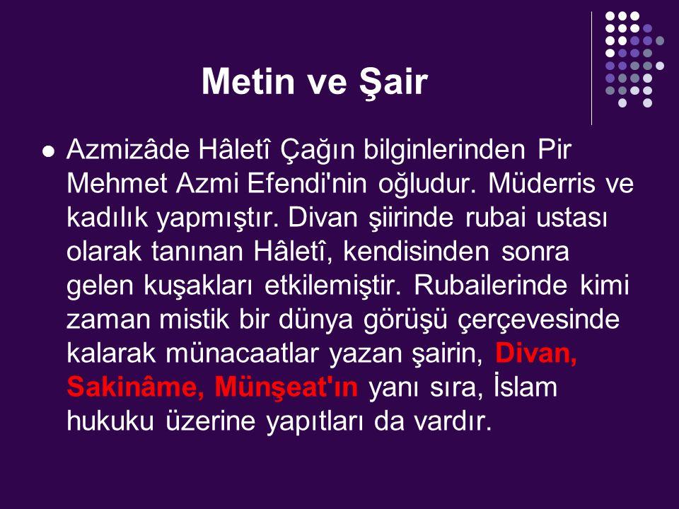 Metin ve Şair Azmizâde Hâletî Çağın bilginlerinden Pir Mehmet Azmi Efendi'nin oğludur. Müderris ve kadılık yapmıştır. Divan şiirinde rubai ustası olar