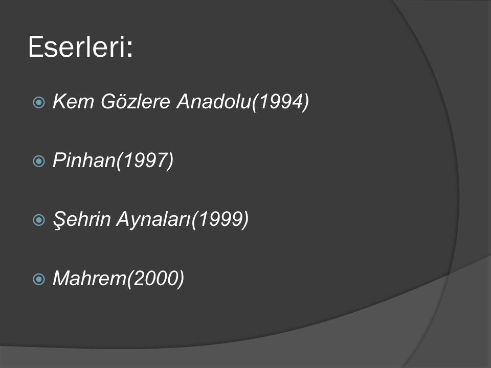 Eserleri:  Kem Gözlere Anadolu(1994)  Pinhan(1997)  Şehrin Aynaları(1999)  Mahrem(2000)