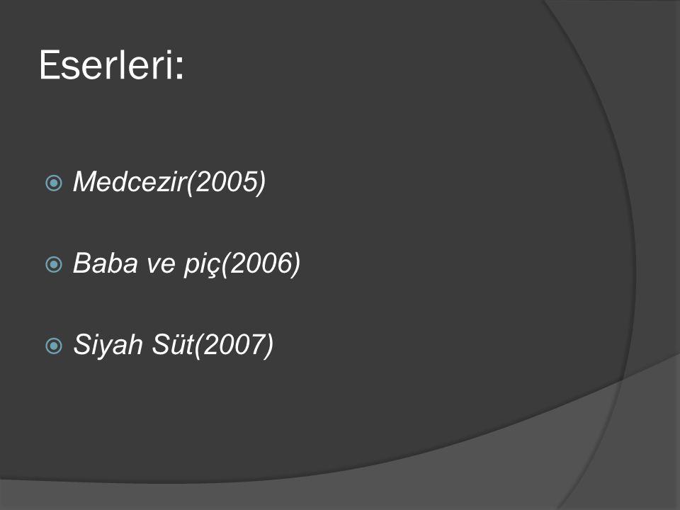 Eserleri:  Medcezir(2005)  Baba ve piç(2006)  Siyah Süt(2007)