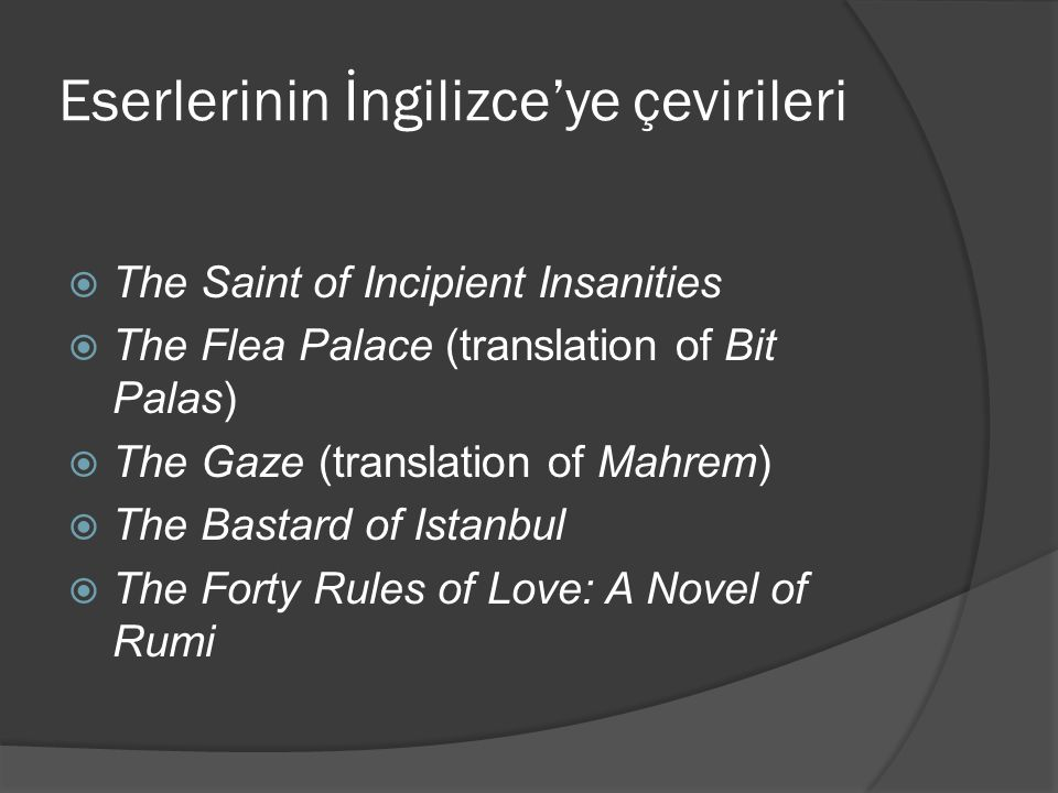 Eserlerinin İngilizce'ye çevirileri  The Saint of Incipient Insanities  The Flea Palace (translation of Bit Palas)  The Gaze (translation of Mahrem)  The Bastard of Istanbul  The Forty Rules of Love: A Novel of Rumi