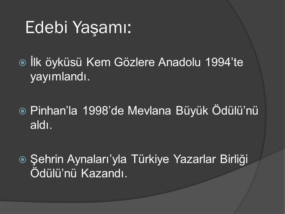 Edebi Yaşamı:  İlk öyküsü Kem Gözlere Anadolu 1994'te yayımlandı.  Pinhan'la 1998'de Mevlana Büyük Ödülü'nü aldı.  Şehrin Aynaları'yla Türkiye Yaza