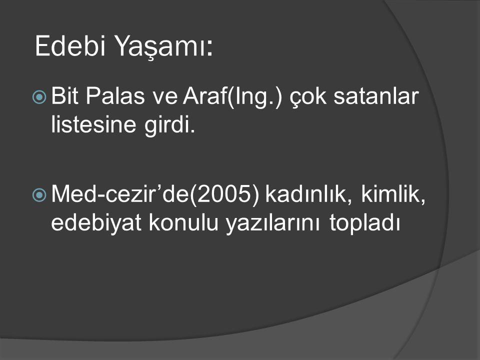 Edebi Yaşamı:  Bit Palas ve Araf(Ing.) çok satanlar listesine girdi.  Med-cezir'de(2005) kadınlık, kimlik, edebiyat konulu yazılarını topladı