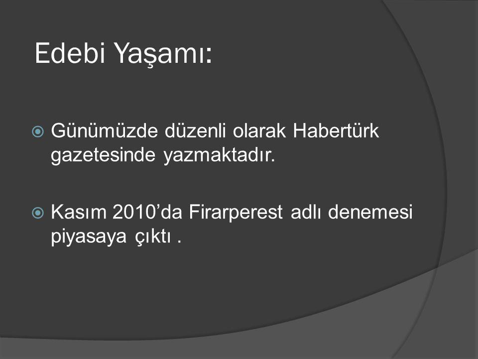 Edebi Yaşamı:  Günümüzde düzenli olarak Habertürk gazetesinde yazmaktadır.  Kasım 2010'da Firarperest adlı denemesi piyasaya çıktı.